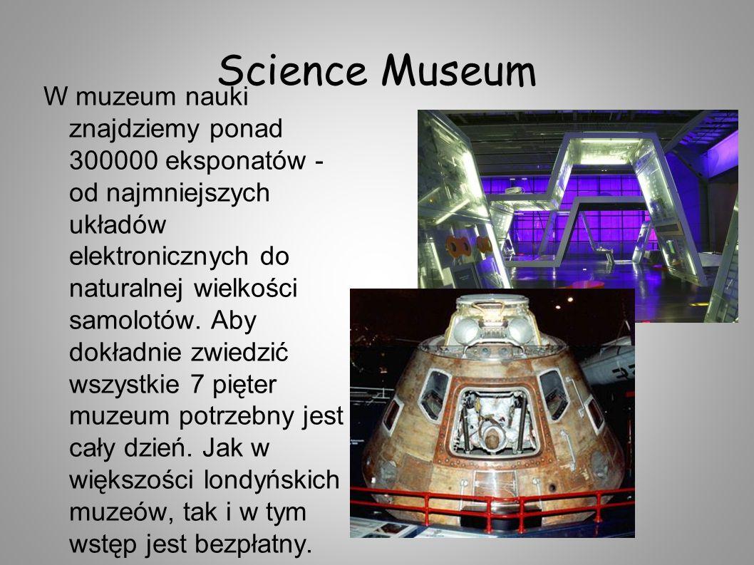 Science Museum W muzeum nauki znajdziemy ponad 300000 eksponatów - od najmniejszych układów elektronicznych do naturalnej wielkości samolotów. Aby dok