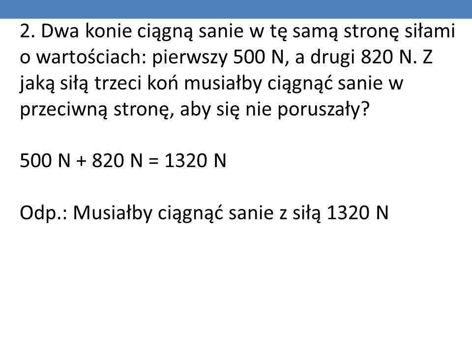 2.Dwa konie ciągną sanie w tę samą stronę siłami o wartościach: pierwszy 500 N, a drugi 820 N.