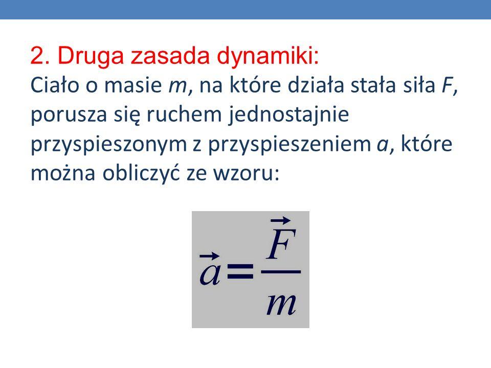 2. Druga zasada dynamiki: Ciało o masie m, na które działa stała siła F, porusza się ruchem jednostajnie przyspieszonym z przyspieszeniem a, które moż