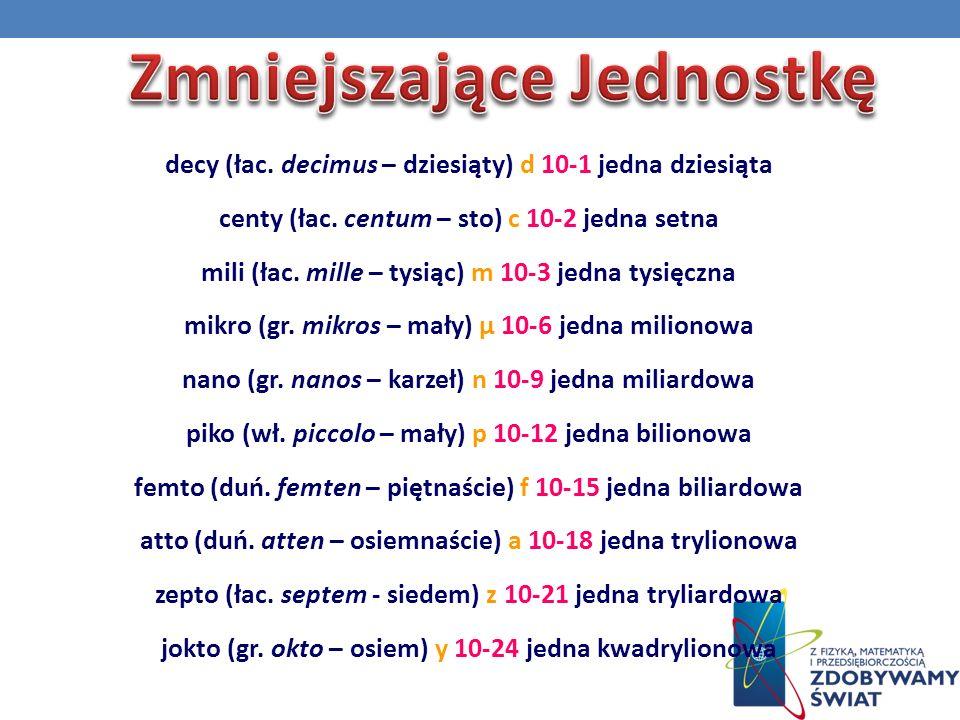 decy (łac.decimus – dziesiąty) d 10-1 jedna dziesiąta centy (łac.