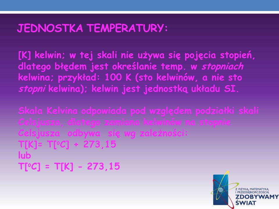 JEDNOSTKA TEMPERATURY: [K] kelwin; w tej skali nie używa się pojęcia stopień, dlatego błędem jest określanie temp. w stopniach kelwina; przykład: 100