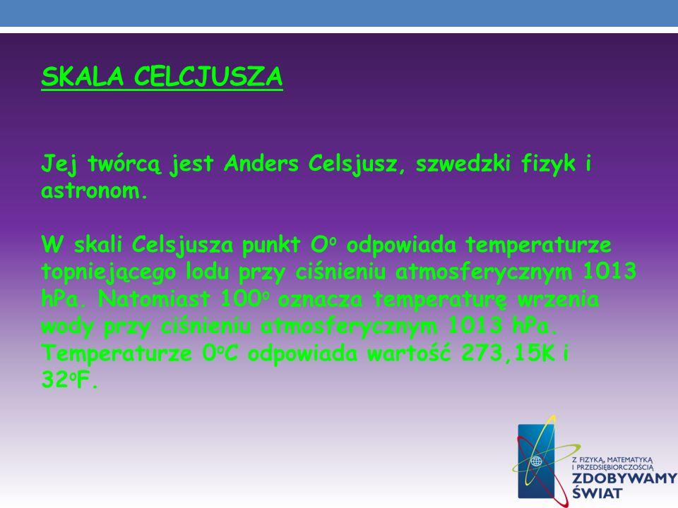 SKALA CELCJUSZA Jej twórcą jest Anders Celsjusz, szwedzki fizyk i astronom. W skali Celsjusza punkt O o odpowiada temperaturze topniejącego lodu przy