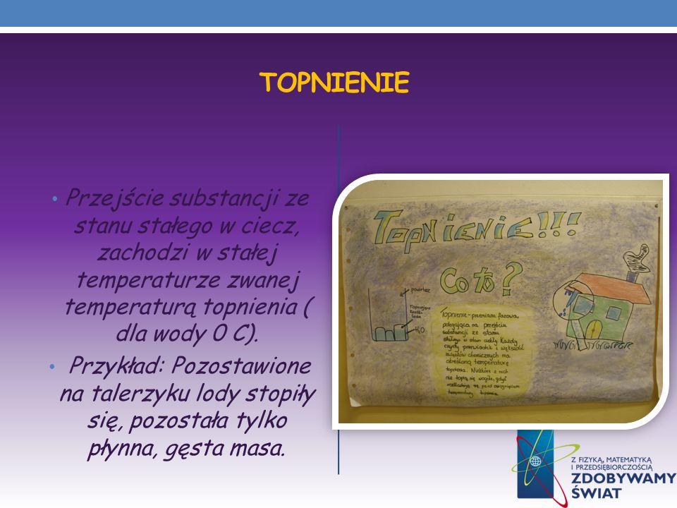 TOPNIENIE Przejście substancji ze stanu stałego w ciecz, zachodzi w stałej temperaturze zwanej temperaturą topnienia ( dla wody 0 C). Przykład: Pozost