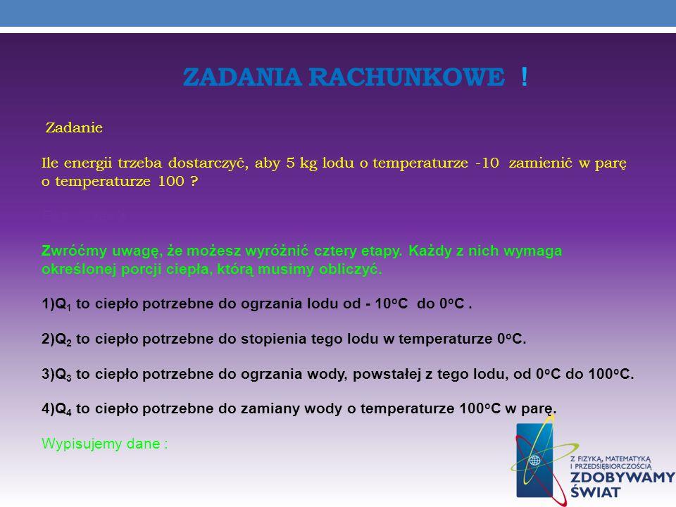 ZADANIA RACHUNKOWE ! Zadanie Ile energii trzeba dostarczyć, aby 5 kg lodu o temperaturze -10 zamienić w parę o temperaturze 100 ? Rozwiązanie: Zwróćmy
