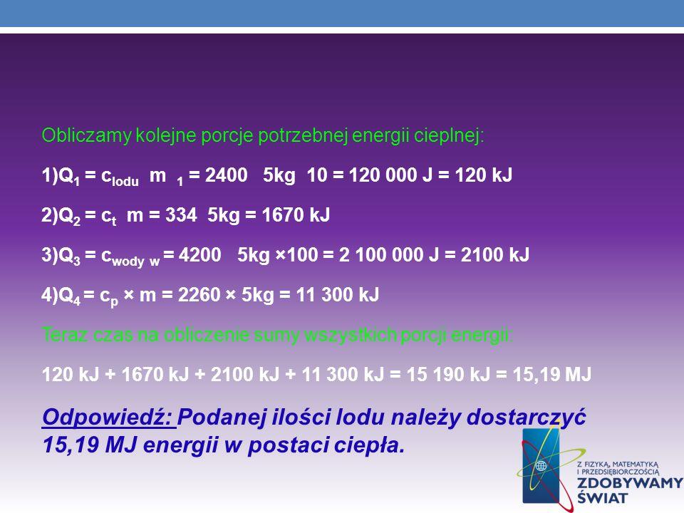 Obliczamy kolejne porcje potrzebnej energii cieplnej: 1)Q 1 = c lodu m 1 = 2400 5kg 10 = 120 000 J = 120 kJ 2)Q 2 = c t m = 334 5kg = 1670 kJ 3)Q 3 =