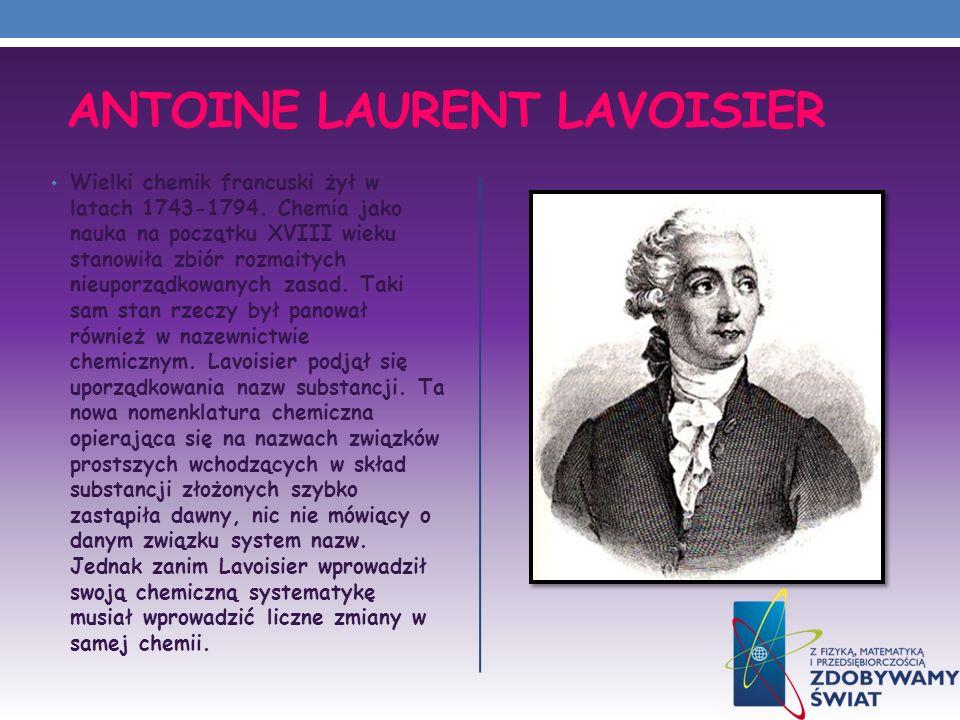 ANTOINE LAURENT LAVOISIER Wielki chemik francuski żył w latach 1743-1794. Chemia jako nauka na początku XVIII wieku stanowiła zbiór rozmaitych nieupor
