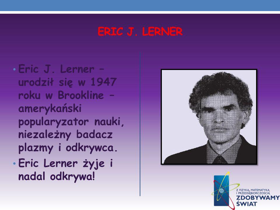 ERIC J. LERNER Eric J. Lerner – urodził się w 1947 roku w Brookline – amerykański popularyzator nauki, niezależny badacz plazmy i odkrywca. Eric Lerne