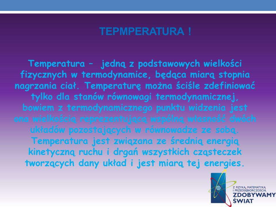 TEPMPERATURA ! Temperatura – jedną z podstawowych wielkości fizycznych w termodynamice, będąca miarą stopnia nagrzania ciał. Temperaturę można ściśle