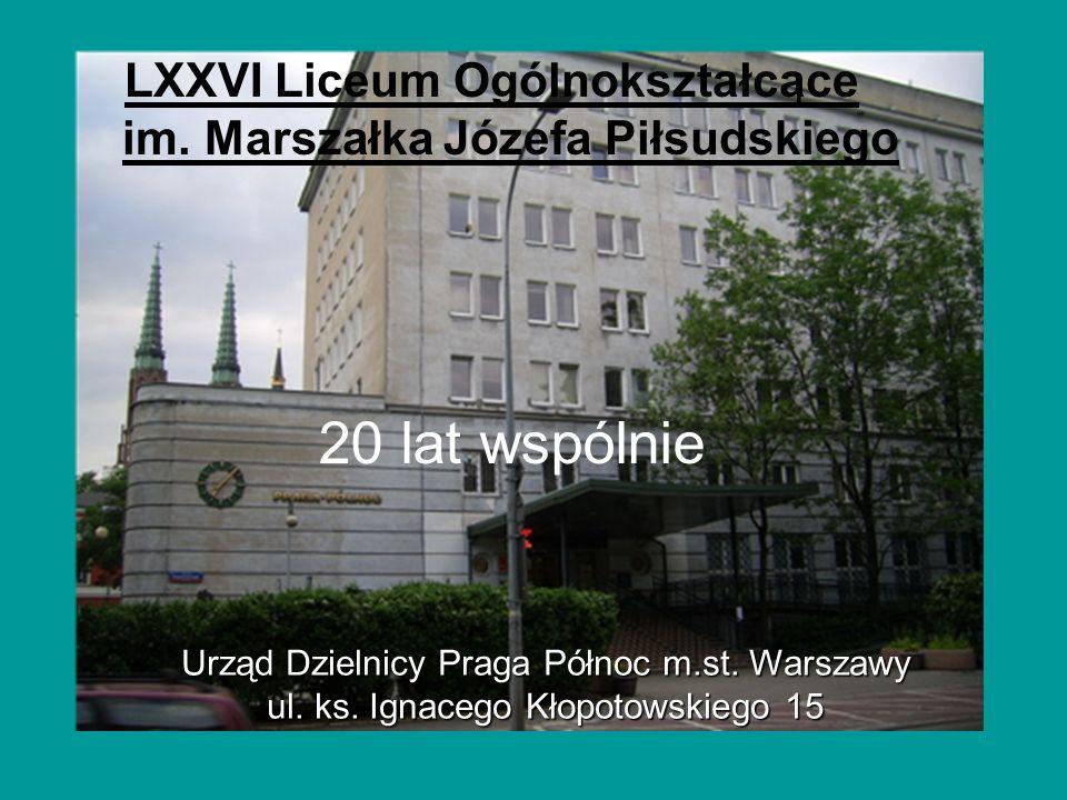 LXXVI Liceum Ogólnokształcące im. Marszałka Józefa Piłsudskiego 20 lat wspólnie Urząd Dzielnicy Praga Północ m.st. Warszawy ul. ks. Ignacego Kłopotows