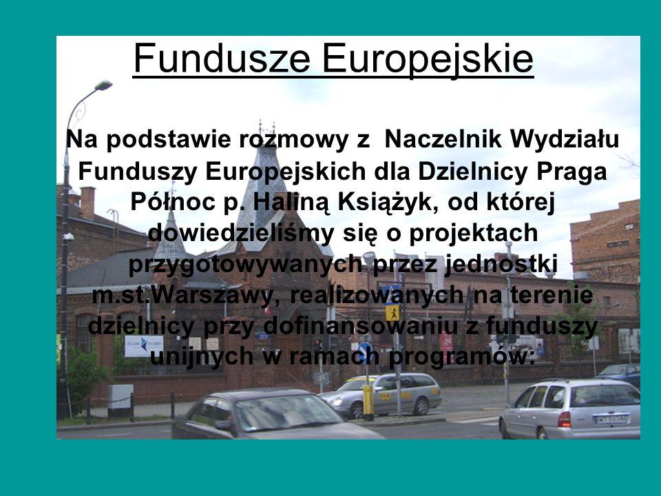 Fundusze Europejskie Na podstawie rozmowy z Naczelnik Wydziału Funduszy Europejskich dla Dzielnicy Praga Północ p. Haliną Książyk, od której dowiedzie