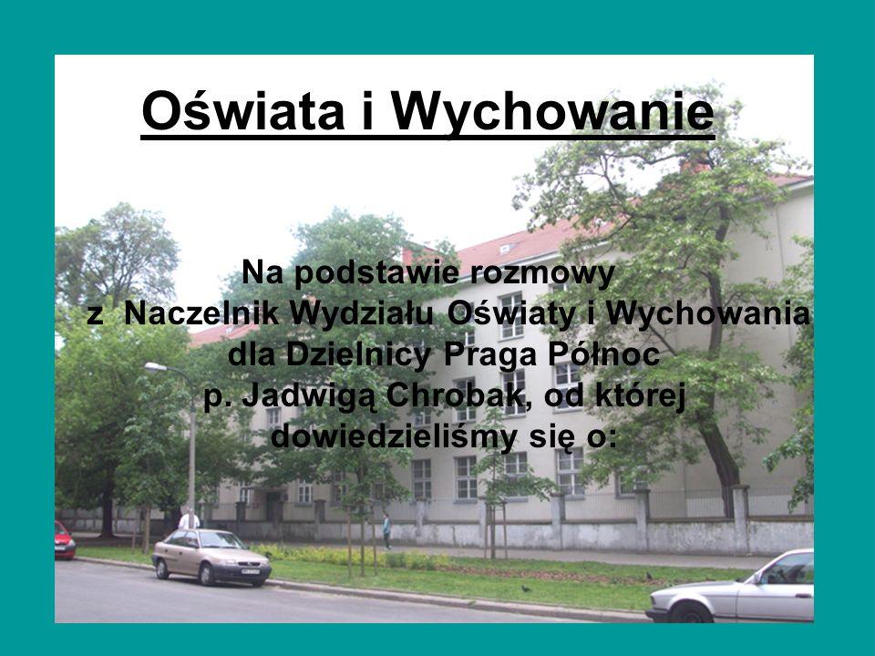 Oświata i Wychowanie Na podstawie rozmowy z Naczelnik Wydziału Oświaty i Wychowania dla Dzielnicy Praga Północ p. Jadwigą Chrobak, od której dowiedzie