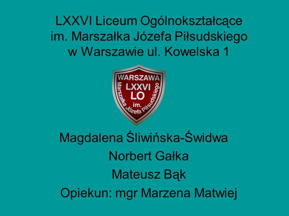 LXXVI Liceum Ogólnokształcące im. Marszałka Józefa Piłsudskiego w Warszawie ul. Kowelska 1 Magdalena Śliwińska-Świdwa Norbert Gałka Mateusz Bąk Opieku