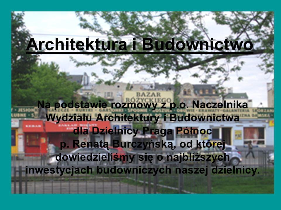 Architektura i Budownictwo Na podstawie rozmowy z p.o. Naczelnika Wydziału Architektury i Budownictwa dla Dzielnicy Praga Północ p. Renatą Burczyńską,