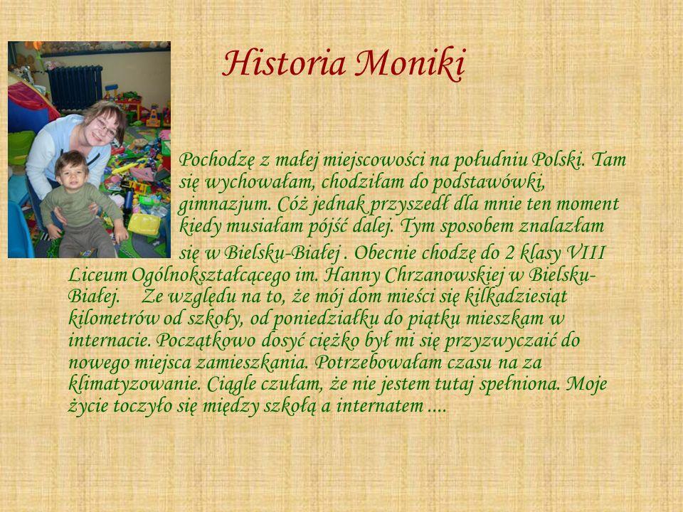 Historia Moniki Pochodzę z małej miejscowości na południu Polski. Tam się wychowałam, chodziłam do podstawówki, gimnazjum. Cóż jednak przyszedł dla mn
