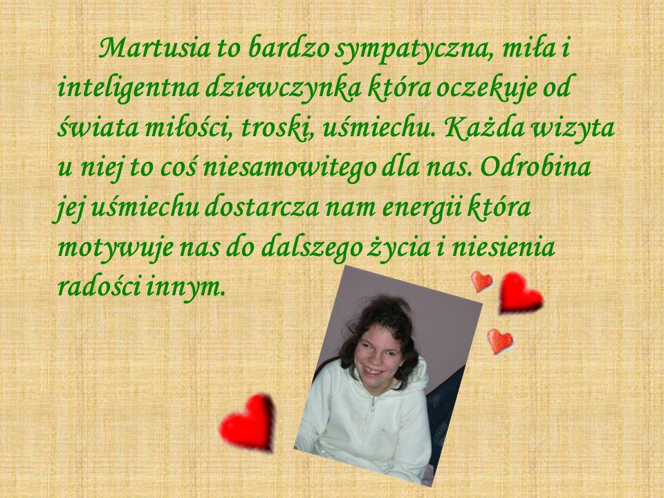 Martusia to bardzo sympatyczna, miła i inteligentna dziewczynka która oczekuje od świata miłości, troski, uśmiechu. Każda wizyta u niej to coś niesamo