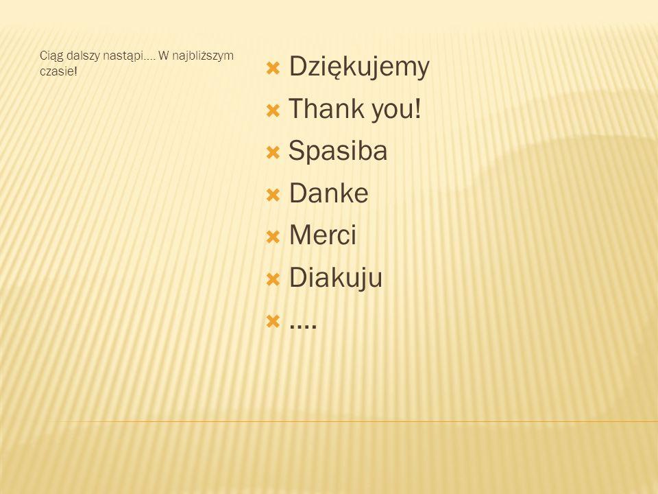 Ciąg dalszy nastąpi…. W najbliższym czasie! Dziękujemy Thank you! Spasiba Danke Merci Diakuju ….