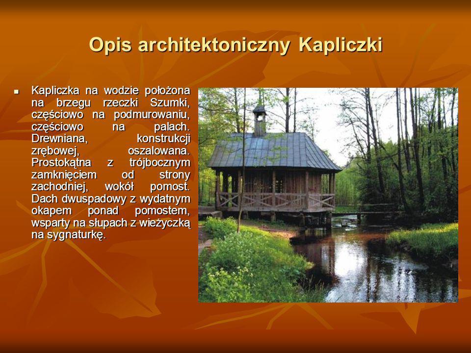 Opis architektoniczny Kapliczki Kapliczka na wodzie położona na brzegu rzeczki Szumki, częściowo na podmurowaniu, częściowo na palach. Drewniana, kons