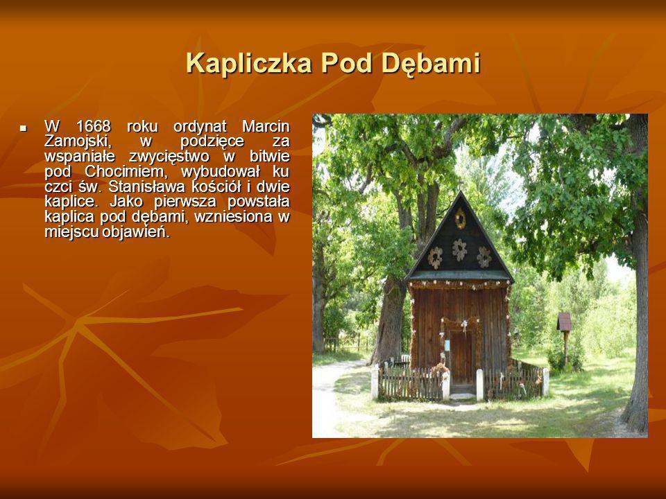 Kapliczka Pod Dębami W 1668 roku ordynat Marcin Zamojski, w podzięce za wspaniałe zwycięstwo w bitwie pod Chocimiem, wybudował ku czci św. Stanisława
