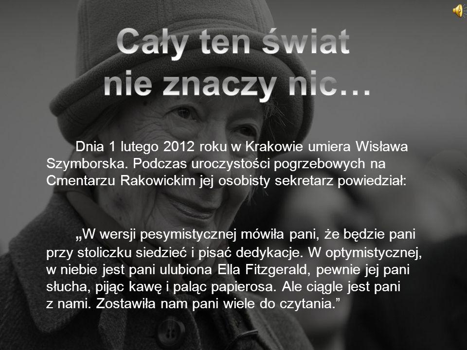 Dnia 1 lutego 2012 roku w Krakowie umiera Wisława Szymborska. Podczas uroczystości pogrzebowych na Cmentarzu Rakowickim jej osobisty sekretarz powiedz