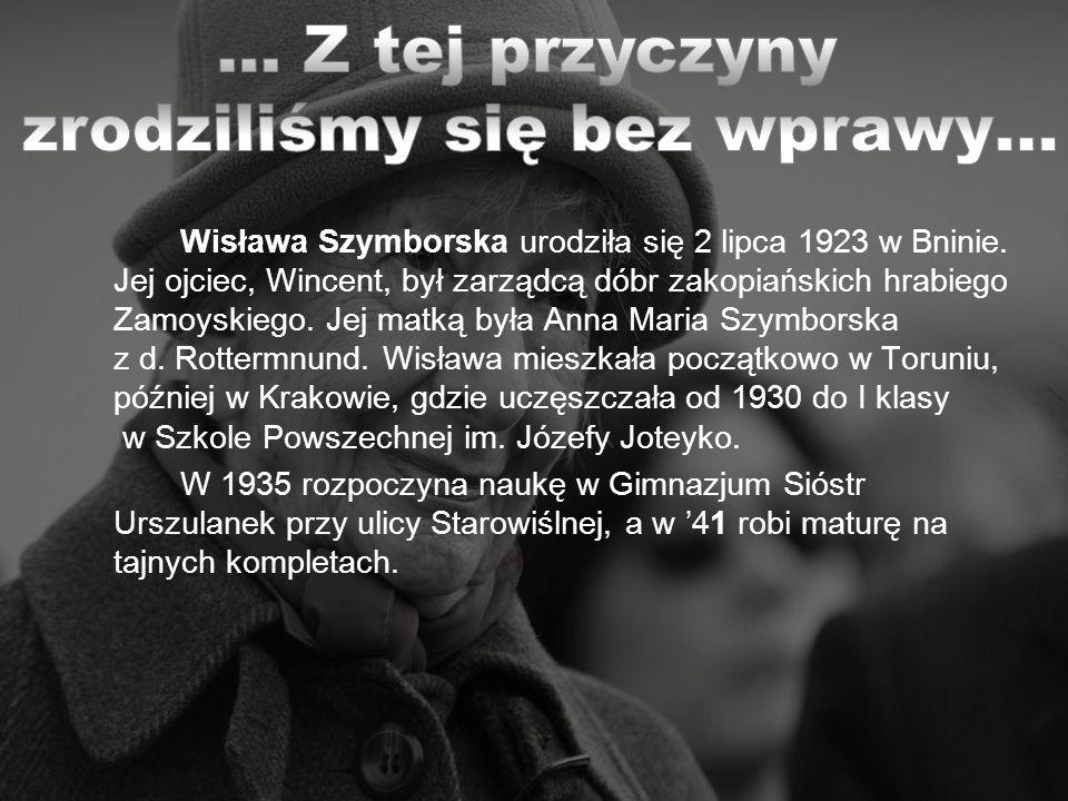 Wisława Szymborska urodziła się 2 lipca 1923 w Bninie. Jej ojciec, Wincent, był zarządcą dóbr zakopiańskich hrabiego Zamoyskiego. Jej matką była Anna