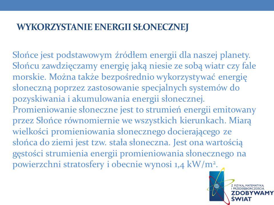 WYKORZYSTANIE ENERGII SŁONECZNEJ Słońce jest podstawowym źródłem energii dla naszej planety. Słońcu zawdzięczamy energię jaką niesie ze sobą wiatr czy