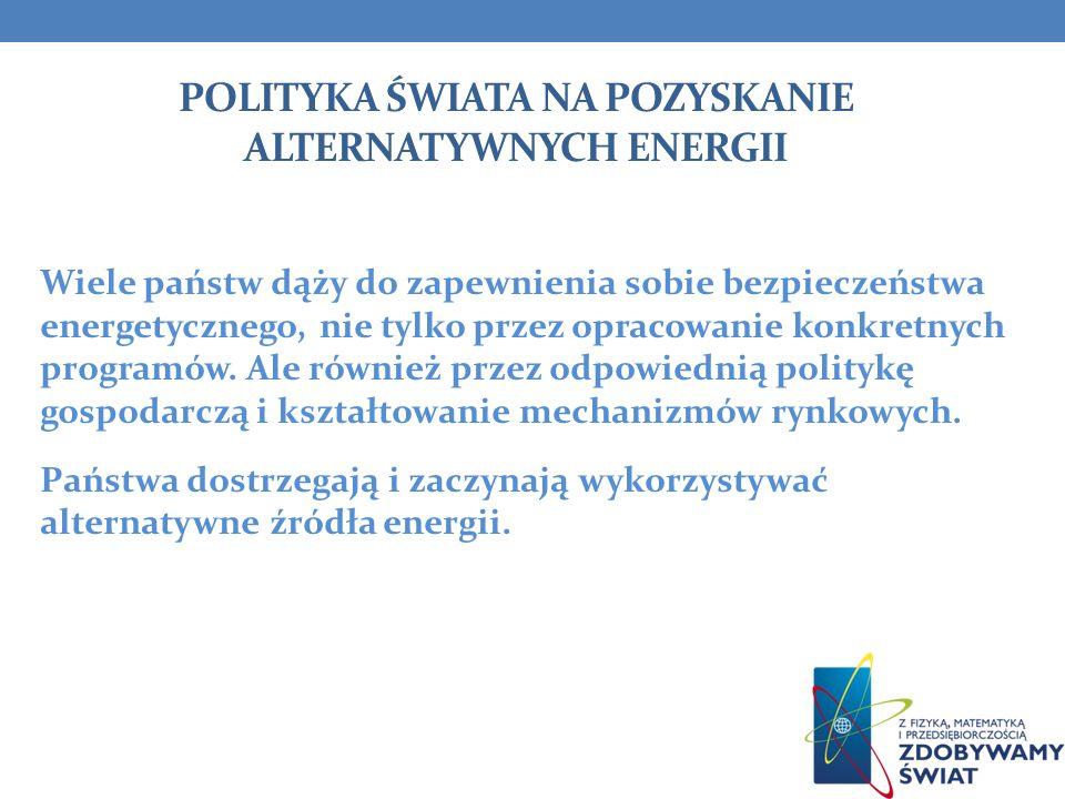 POLITYKA ŚWIATA NA POZYSKANIE ALTERNATYWNYCH ENERGII Wiele państw dąży do zapewnienia sobie bezpieczeństwa energetycznego, nie tylko przez opracowanie