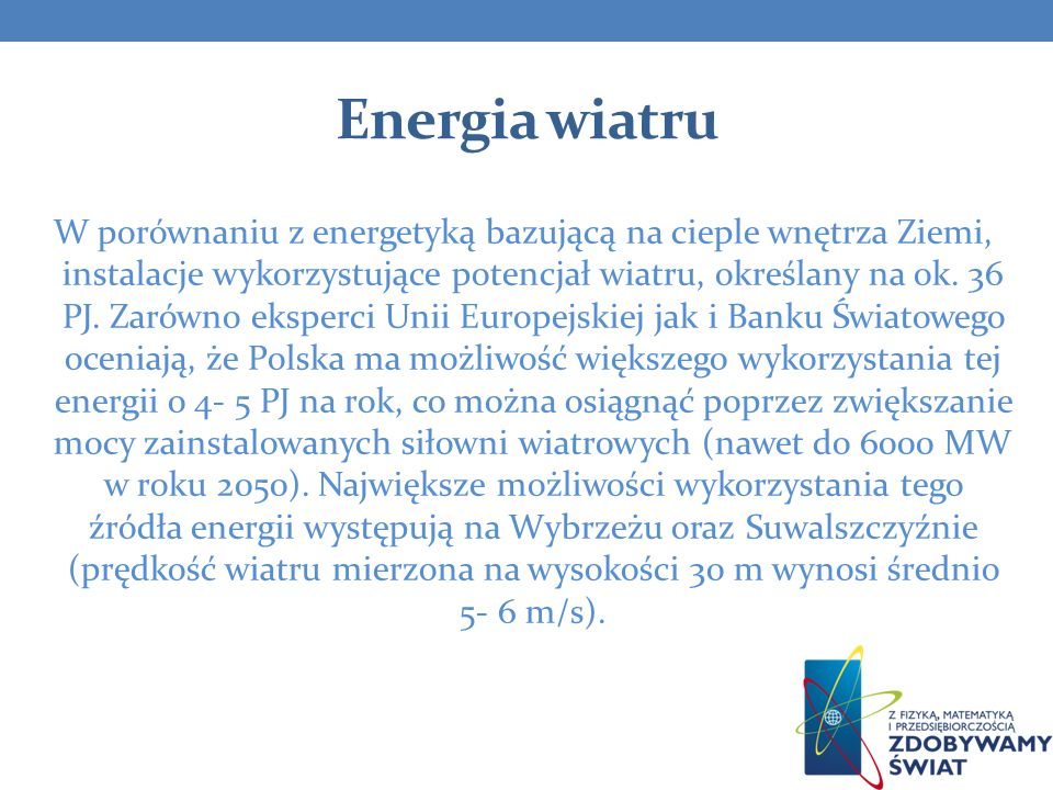 Energia wiatru W porównaniu z energetyką bazującą na cieple wnętrza Ziemi, instalacje wykorzystujące potencjał wiatru, określany na ok. 36 PJ. Zarówno