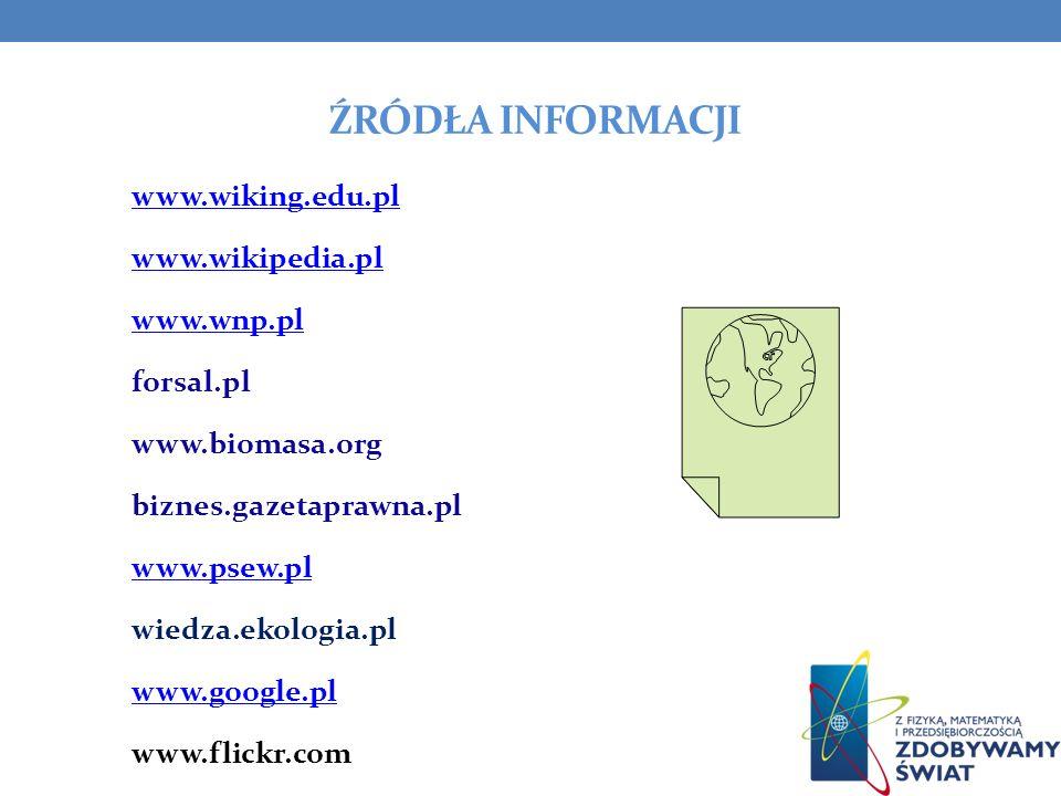ŹRÓDŁA INFORMACJI www.wiking.edu.pl www.wikipedia.pl www.wnp.pl forsal.pl www.biomasa.org biznes.gazetaprawna.pl www.psew.pl wiedza.ekologia.pl www.go