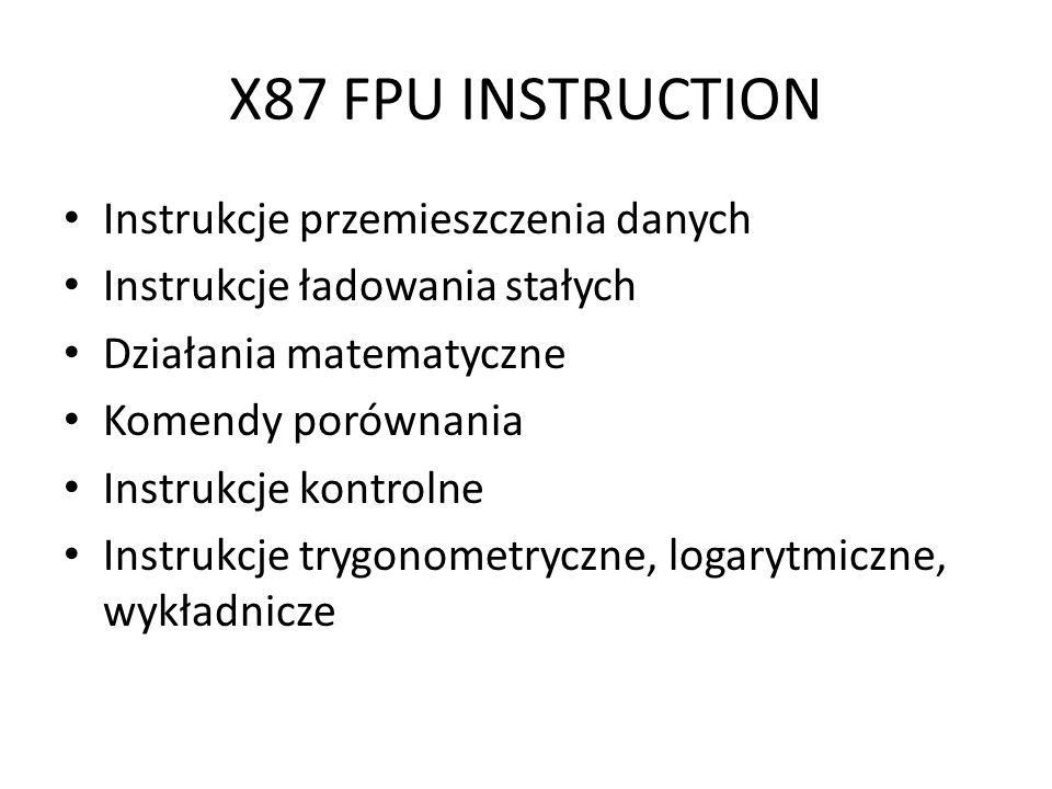 X87 FPU INSTRUCTION Instrukcje przemieszczenia danych Instrukcje ładowania stałych Działania matematyczne Komendy porównania Instrukcje kontrolne Inst