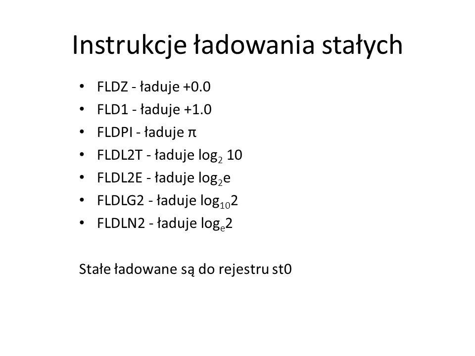 Instrukcje ładowania stałych FLDZ - ładuje +0.0 FLD1 - ładuje +1.0 FLDPI - ładuje π FLDL2T - ładuje log 2 10 FLDL2E - ładuje log 2 e FLDLG2 - ładuje l