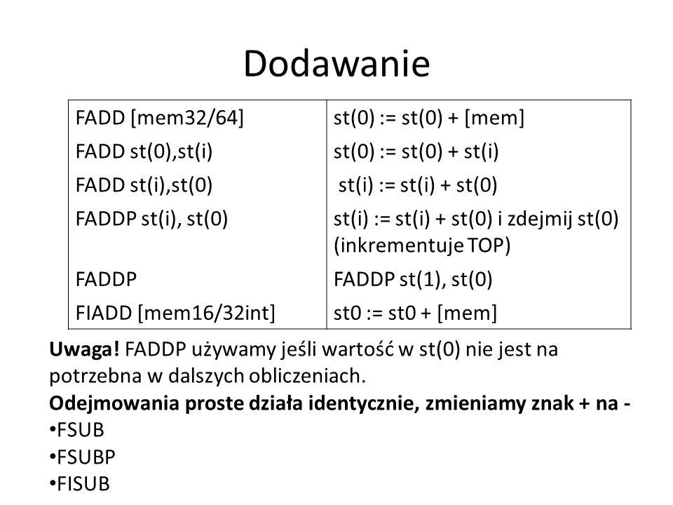 Dodawanie FADD [mem32/64]st(0) := st(0) + [mem] FADD st(0),st(i)st(0) := st(0) + st(i) FADD st(i),st(0) st(i) := st(i) + st(0) FADDP st(i), st(0)st(i)
