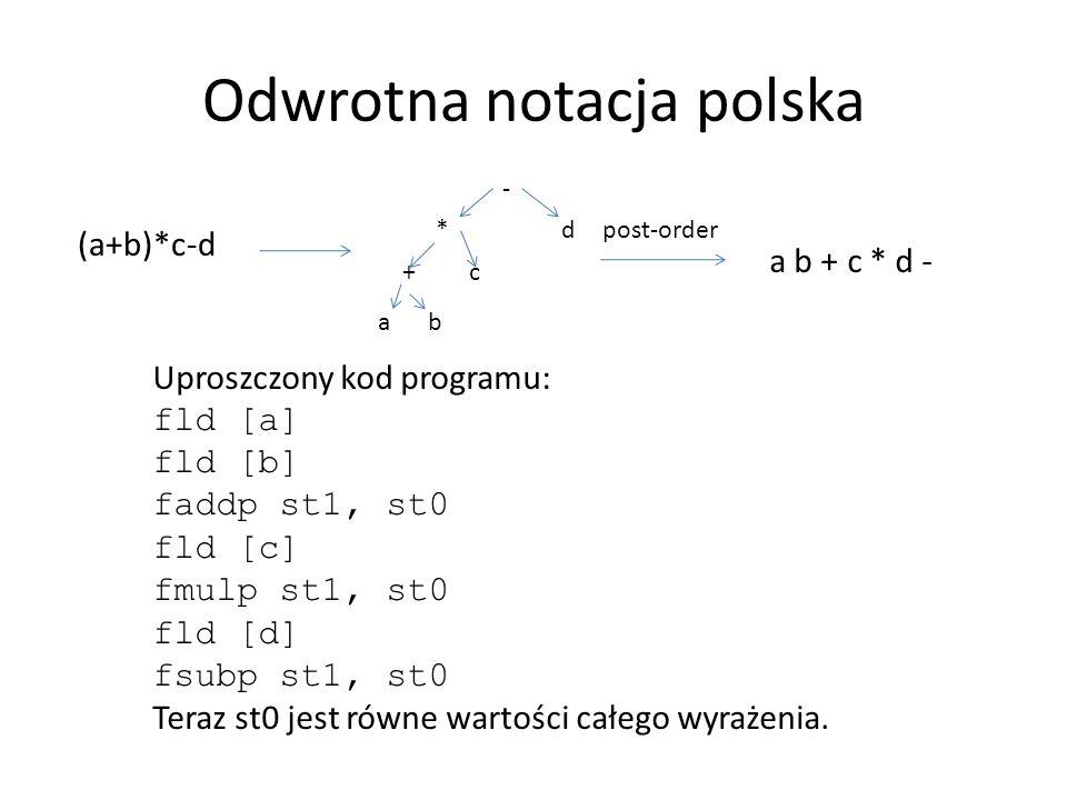 Odwrotna notacja polska (a+b)*c-d ab c d - + * a b + c * d - Uproszczony kod programu: fld [a] fld [b] faddp st1, st0 fld [c] fmulp st1, st0 fld [d] f
