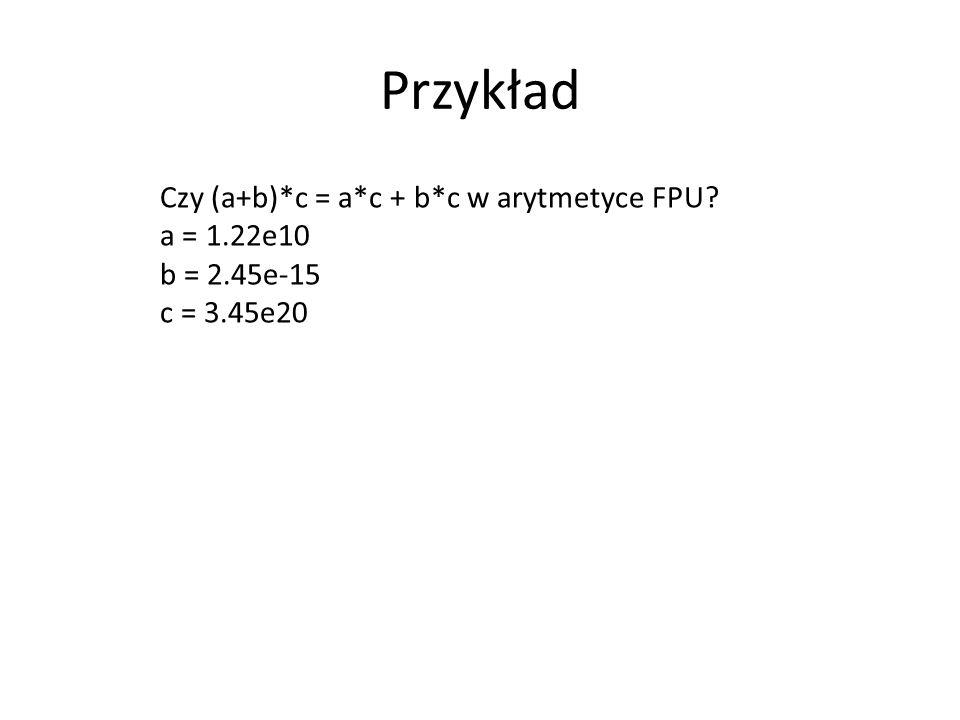 Przykład Czy (a+b)*c = a*c + b*c w arytmetyce FPU? a = 1.22e10 b = 2.45e-15 c = 3.45e20
