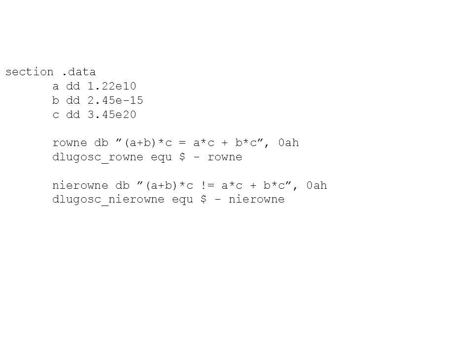 section.data a dd 1.22e10 b dd 2.45e-15 c dd 3.45e20 rowne db (a+b)*c = a*c + b*c, 0ah dlugosc_rowne equ $ - rowne nierowne db (a+b)*c != a*c + b*c, 0