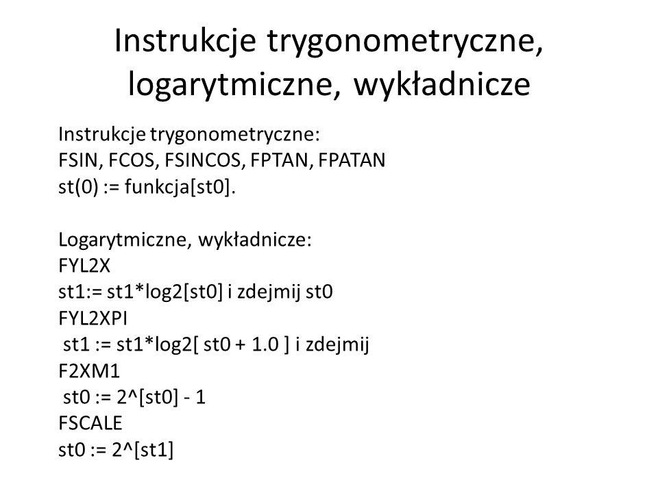 Instrukcje trygonometryczne, logarytmiczne, wykładnicze Instrukcje trygonometryczne: FSIN, FCOS, FSINCOS, FPTAN, FPATAN st(0) := funkcja[st0]. Logaryt