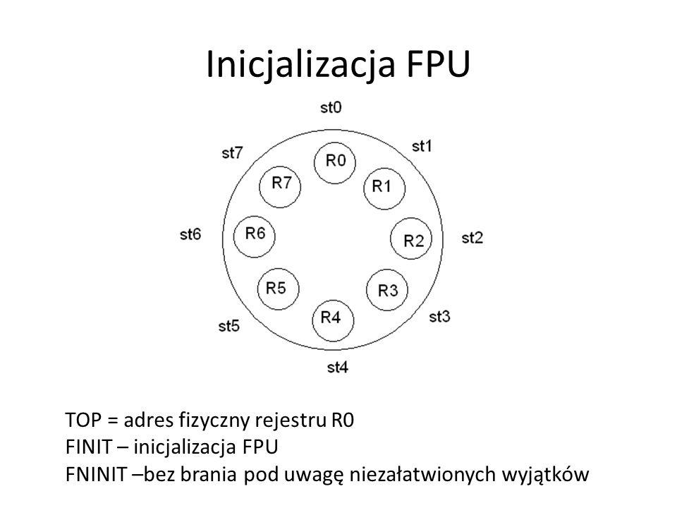 TOP = adres fizyczny rejestru R0 FINIT – inicjalizacja FPU FNINIT –bez brania pod uwagę niezałatwionych wyjątków Inicjalizacja FPU