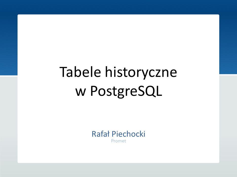 Tabele historyczne w PostgreSQL Rafał Piechocki Promet