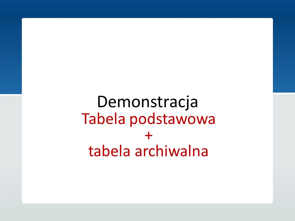Demonstracja Tabela podstawowa + tabela archiwalna