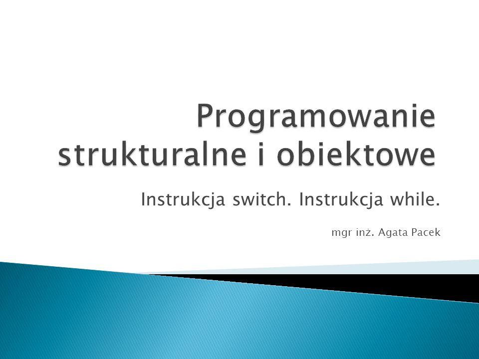 Instrukcja switch. Instrukcja while. mgr inż. Agata Pacek