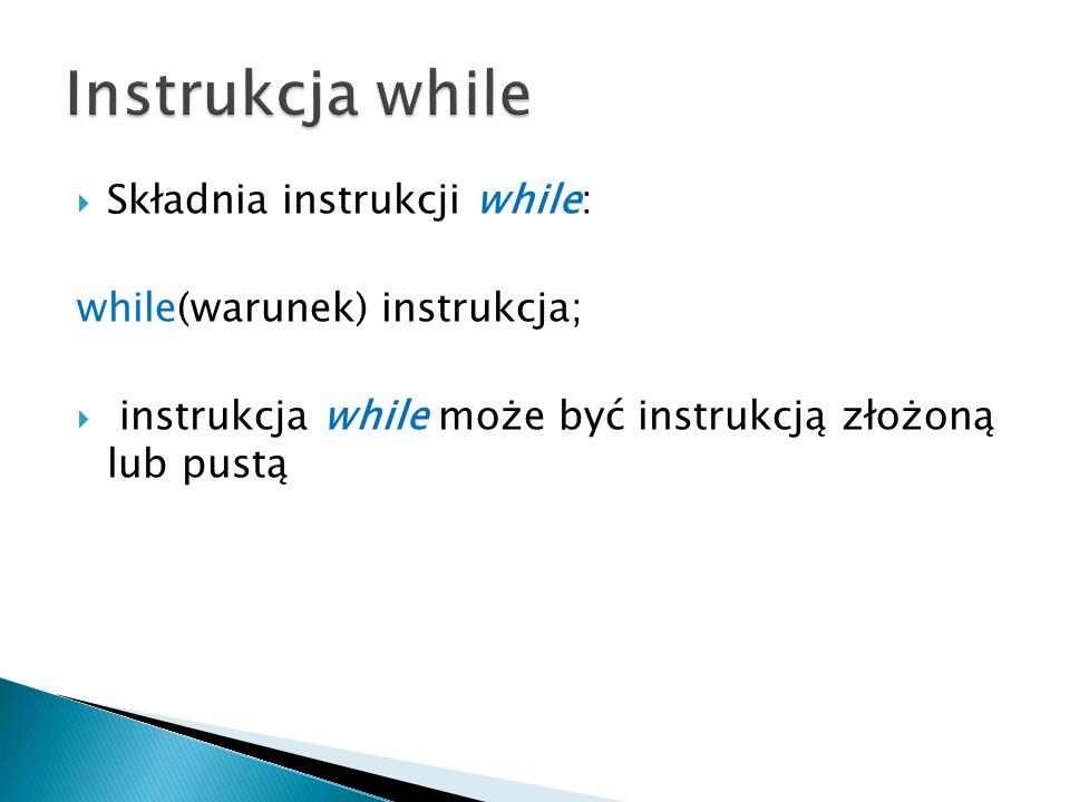 Składnia instrukcji while: while(warunek) instrukcja; instrukcja while może być instrukcją złożoną lub pustą