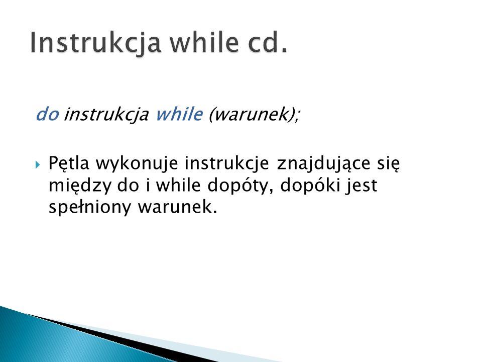 do instrukcja while (warunek); Pętla wykonuje instrukcje znajdujące się między do i while dopóty, dopóki jest spełniony warunek.