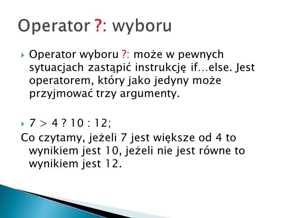 Operator wyboru ?: może w pewnych sytuacjach zastąpić instrukcję if…else. Jest operatorem, który jako jedyny może przyjmować trzy argumenty. 7 > 4 ? 1