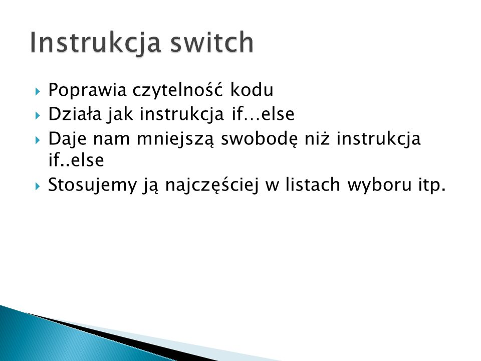 switch(zmienna) { case wartosc1: //tu instrukcje zostaną wykonane jeśli (zmienna==wartosc1) break;//koniec warunku; wychodzi z warunku switch case wartosc2: //tu instrukcje zostaną wykonane jeśli (zmienna==wartosc2) break;//koniec warunku; wychodzi z warunku switch //tu mogą być kolejne case...