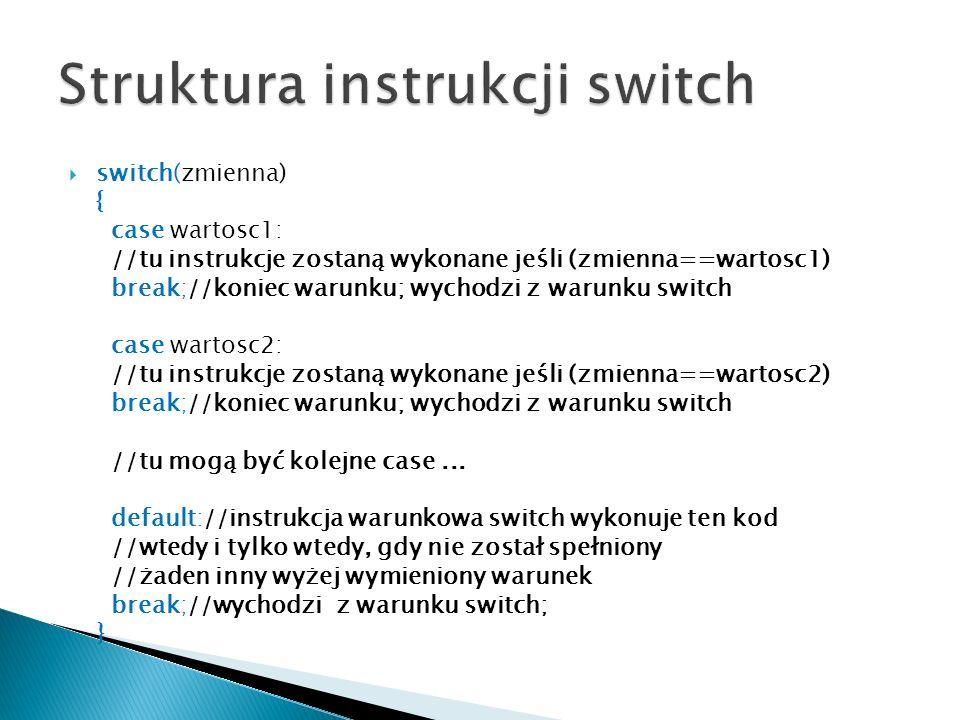 switch(zmienna) { case wartosc1: //tu instrukcje zostaną wykonane jeśli (zmienna==wartosc1) break;//koniec warunku; wychodzi z warunku switch case war