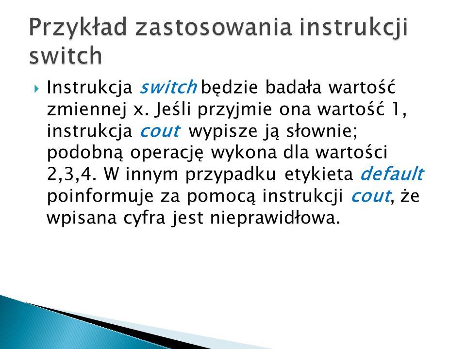 Instrukcja switch będzie badała wartość zmiennej x. Jeśli przyjmie ona wartość 1, instrukcja cout wypisze ją słownie; podobną operację wykona dla wart