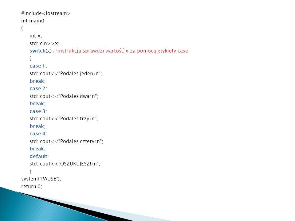 #include int main() { int x; std::cin>>x; switch(x) //instrukcja sprawdzi wartość x za pomocą etykiety case { case 1: std::cout<<Podales jeden\n; break; case 2: std::cout<<Podales dwa\n; break; case 3: std::cout<<Podales trzy\n; break; case 4: std::cout<<Podales cztery\n; break; default: std::cout<<OSZUKUJESZ!\n; } system(PAUSE); return 0; {