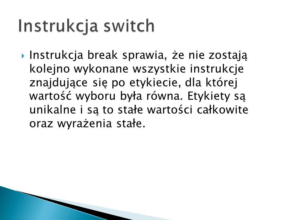 Instrukcja break sprawia, że nie zostają kolejno wykonane wszystkie instrukcje znajdujące się po etykiecie, dla której wartość wyboru była równa.