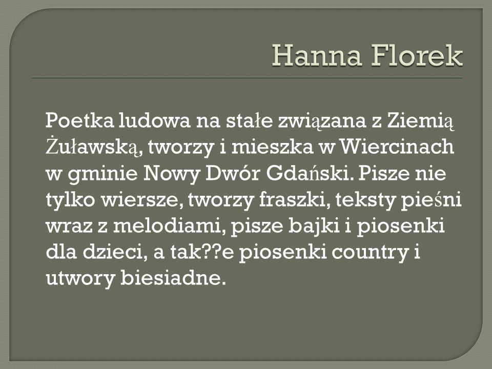 Poetka ludowa na sta ł e zwi ą zana z Ziemi ą Ż u ł awsk ą, tworzy i mieszka w Wiercinach w gminie Nowy Dwór Gda ń ski.