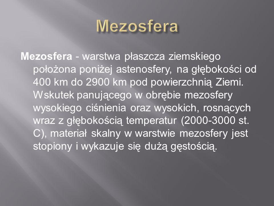 Mezosfera - warstwa płaszcza ziemskiego położona poniżej astenosfery, na głębokości od 400 km do 2900 km pod powierzchnią Ziemi. Wskutek panującego w