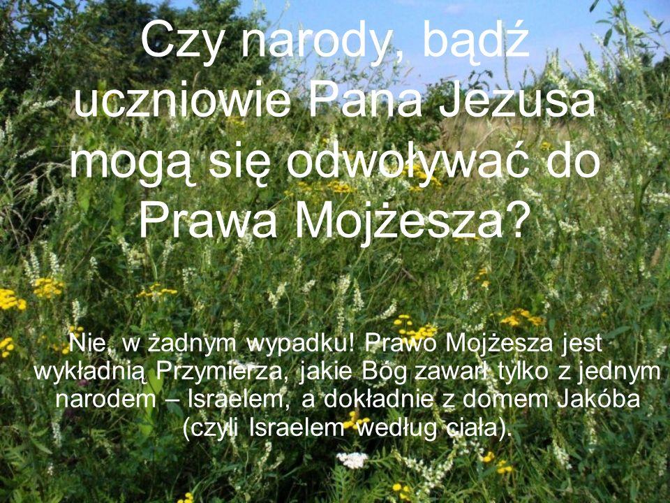Czy narody, bądź uczniowie Pana Jezusa mogą się odwoływać do Prawa Mojżesza? Nie, w żadnym wypadku! Prawo Mojżesza jest wykładnią Przymierza, jakie Bó